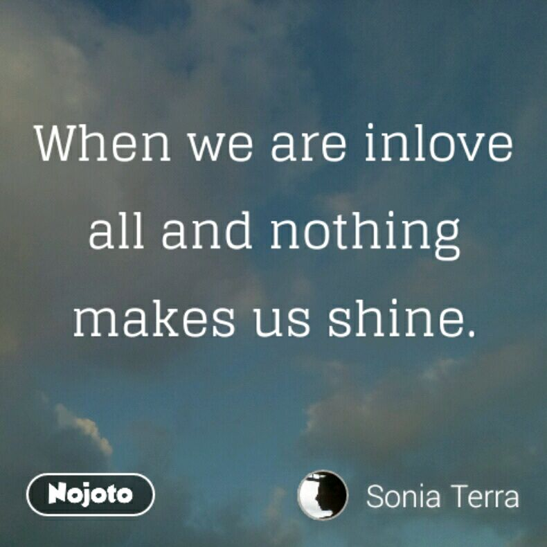 When we are inlove all and nothing makes us shine.