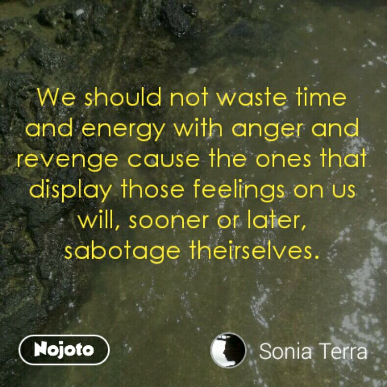 We should not waste time and energy with anger and revenge cause the ones that display those feelings on us will, sooner or later, sabotage theirselves.