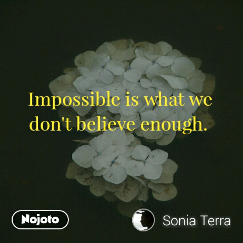 Impossible is what we don't believe enough.