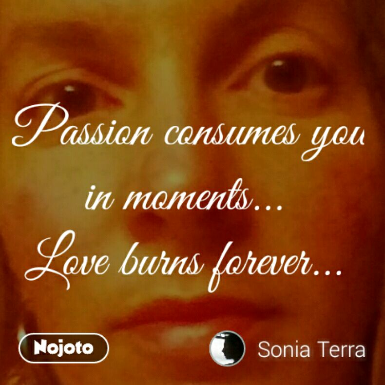 Passion consumes you in moments...  Love burns forever...