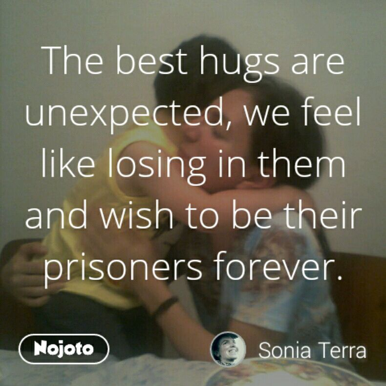 The best hugs are unexpected, we feel like losing in them and wish to be their prisoners forever.