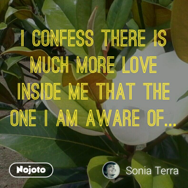 I confess there is much more love inside me that the one I am aware of...