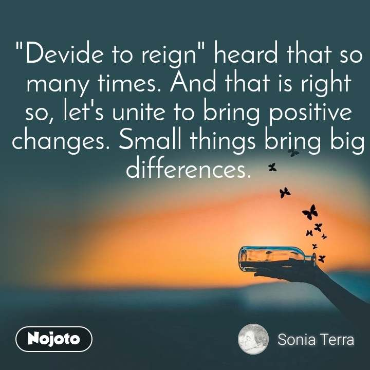 """""""Devide to reign"""" heard that so many times. And that is right so, let's unite to bring positive changes. Small things bring big differences."""