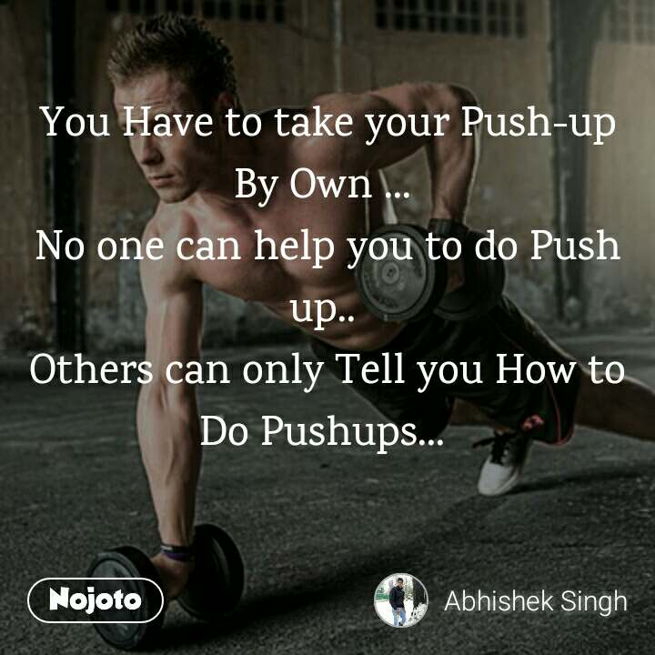 You Have to take your Push-up By Own ...  No one can help you to do Push up..  Others can only Tell you How to Do Pushups...