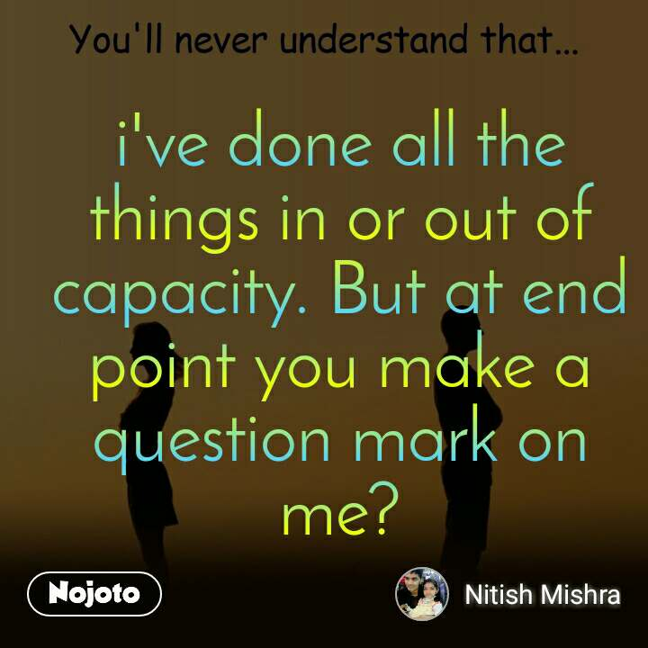 You'll never understand that i've done all the things in or out of capacity. But at end point you make a question mark on me?