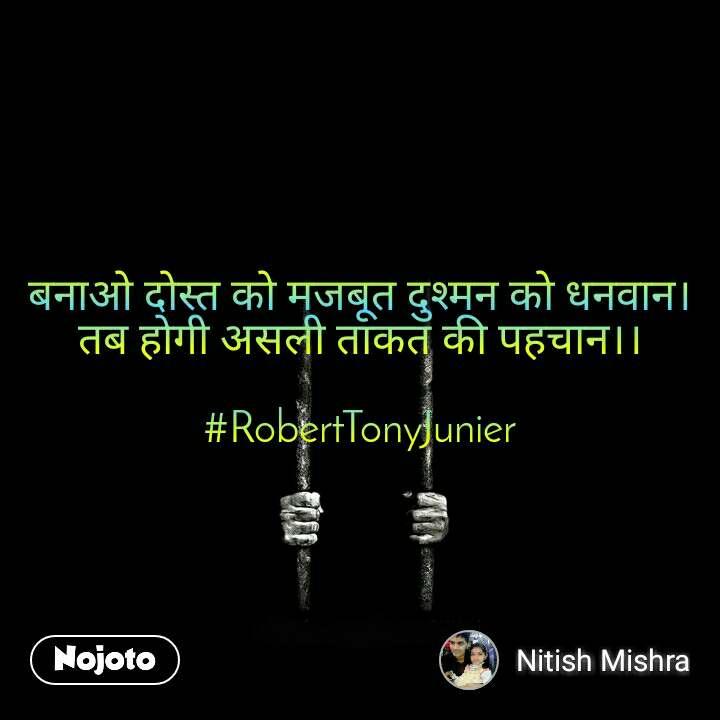 बनाओ दोस्त को मजबूत दुश्मन को धनवान। तब होगी असली ताकत की पहचान।।  #RobertTonyJunier