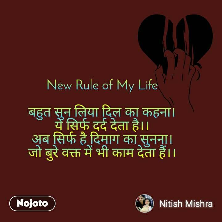 New Rule of My Life  बहुत सुन लिया दिल का कहना। ये सिर्फ दर्द देता है।। अब सिर्फ है दिमाग का सुनना। जो बुरे वक्त में भी काम देता हैं।।