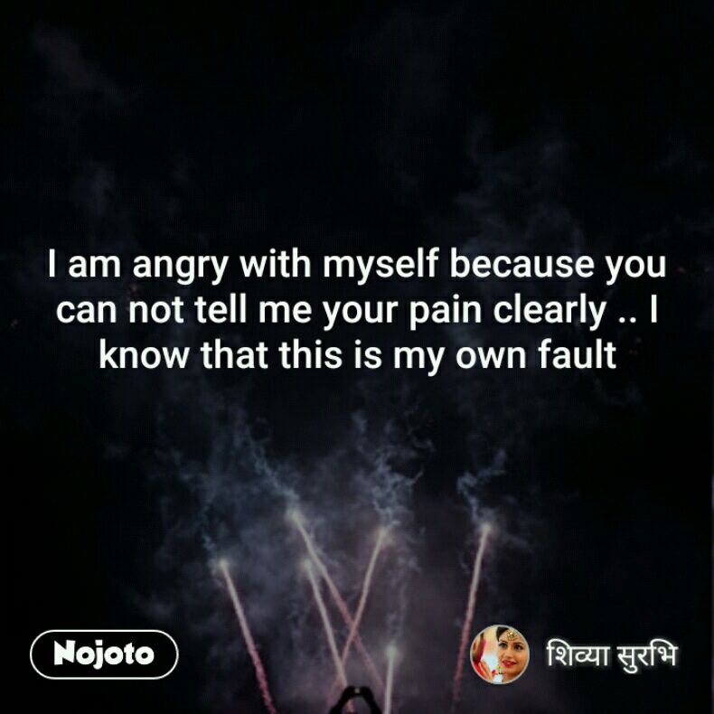 I Am Angry With Myself Because You Can Not Tell Me Your Pain Clearly