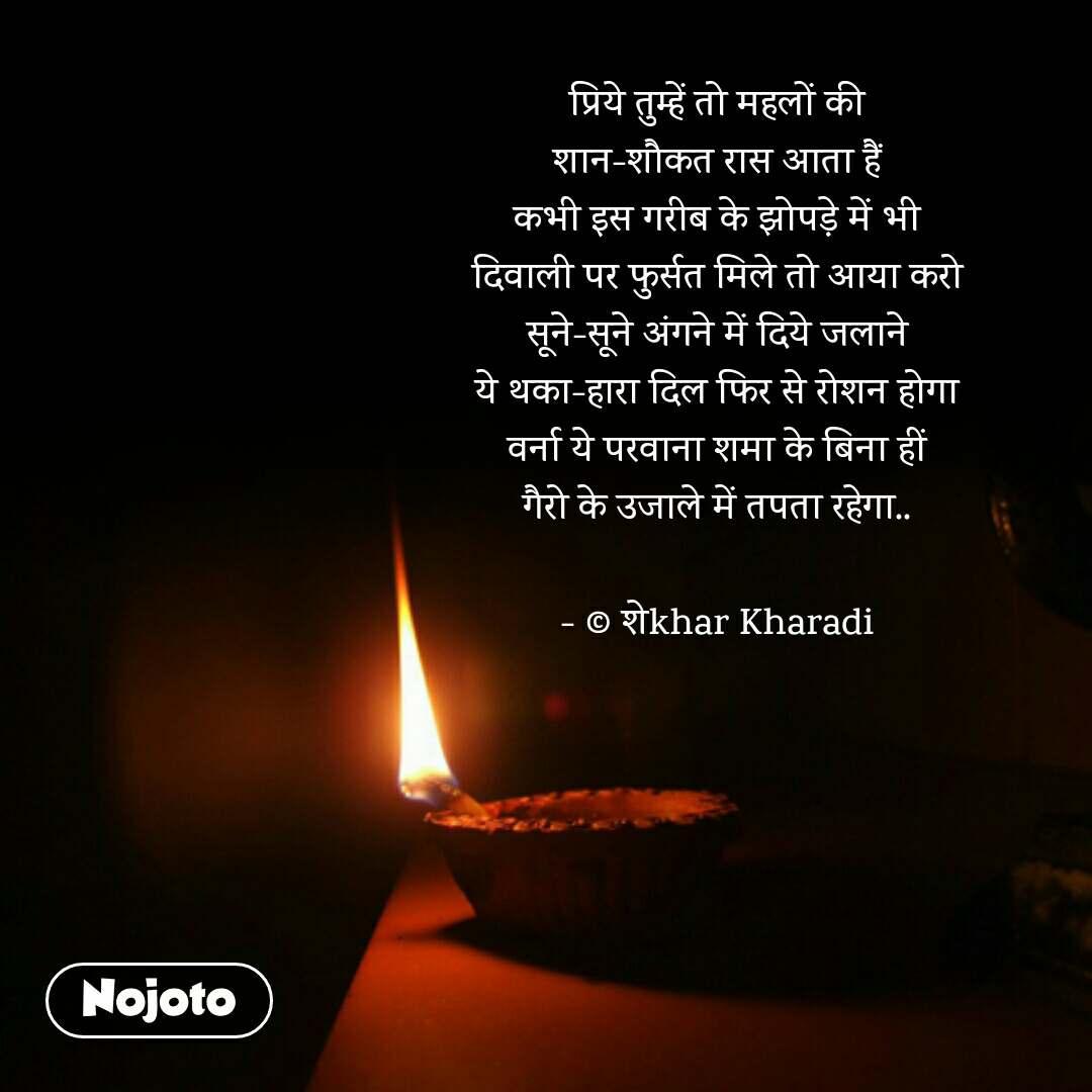प्रिये तुम्हें तो महलों की शान-शौकत रास आता हैं कभी इस गरीब के झोपडे़ में भी दिवाली पर फुर्सत मिले तो आया करो सूने-सूने अंगने में दिये जलाने ये थका-हारा दिल फिर से रोशन होगा वर्ना ये परवाना शमा के बिना हीं गैरो के उजाले में तपता रहेगा..  - © शेkhar Kharadi