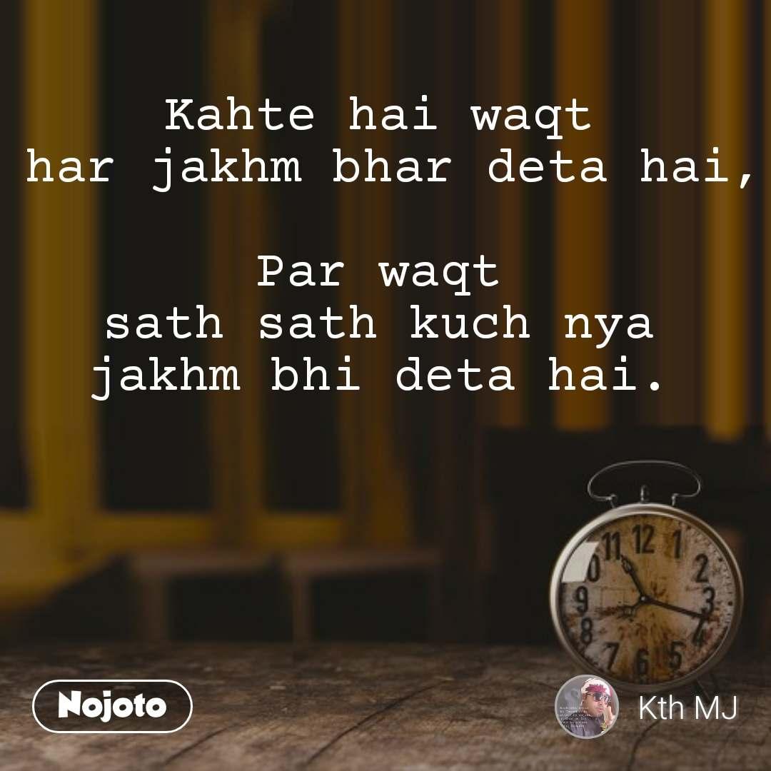 Kahte hai waqt  har jakhm bhar deta hai,  Par waqt  sath sath kuch nya  jakhm bhi deta hai.   #NojotoQuote
