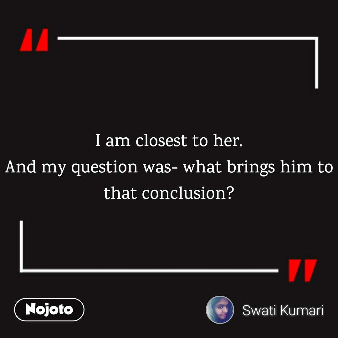I am closest to her. And my question was- what brings him to that conclusion?