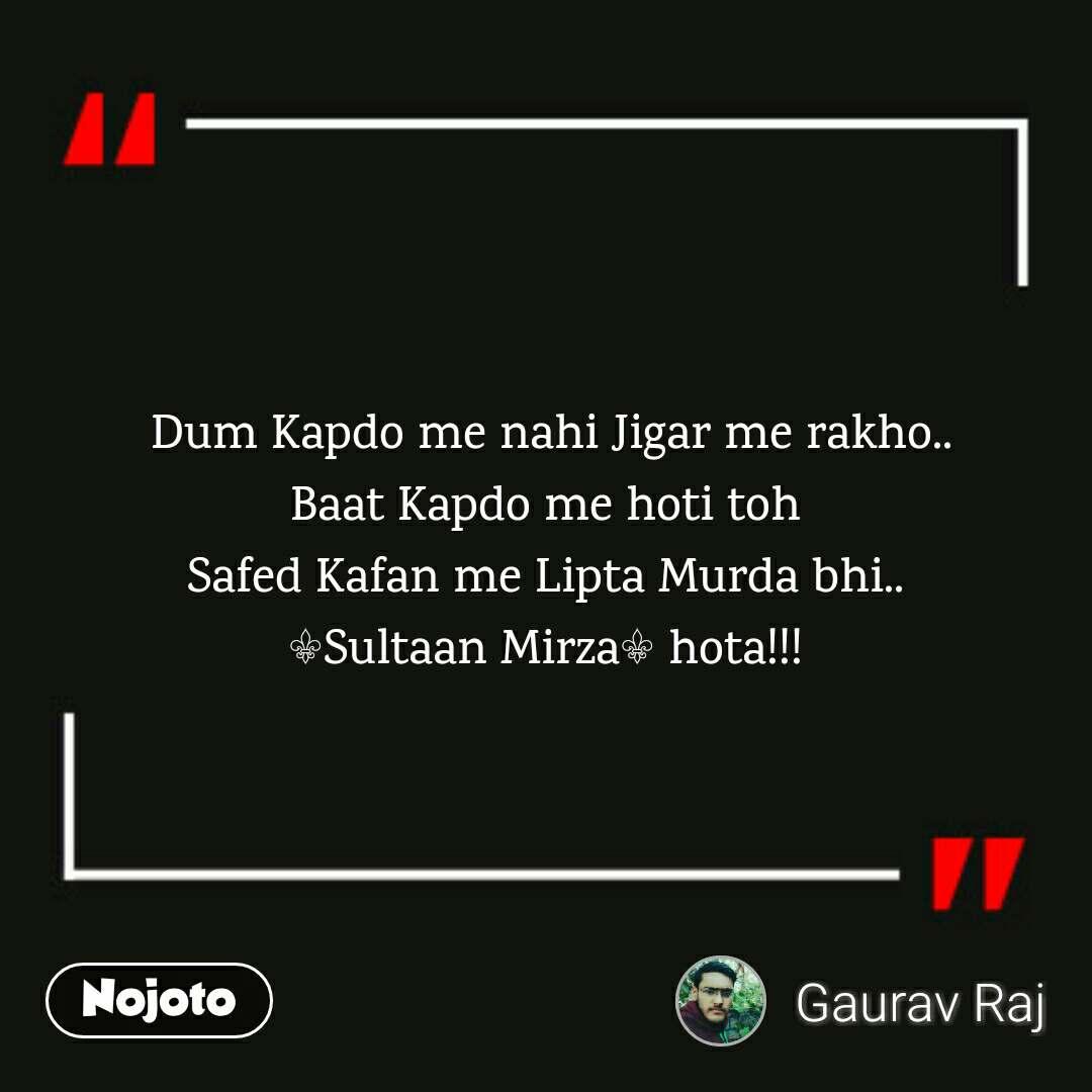 Dum Kapdo me nahi Jigar me rakho..  Baat Kapdo me hoti toh  Safed Kafan me Lipta Murda bhi.. ⚜️Sultaan Mirza⚜️ hota!!!