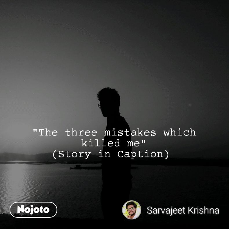 """The three mistakes which killed me"" (Story in Caption)"