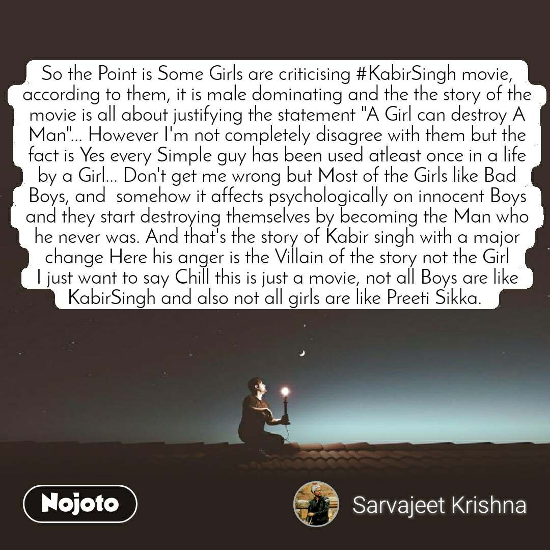 """So the Point is Some Girls are criticising #KabirSingh movie, according to them, it is male dominating and the the story of the movie is all about justifying the statement """"A Girl can destroy A Man""""... However I'm not completely disagree with them but the fact is Yes every Simple guy has been used atleast once in a life by a Girl... Don't get me wrong but Most of the Girls like Bad Boys, and  somehow it affects psychologically on innocent Boys and they start destroying themselves by becoming the Man who he never was. And that's the story of Kabir singh with a major change Here his anger is the Villain of the story not the Girl I just want to say Chill this is just a movie, not all Boys are like KabirSingh and also not all girls are like Preeti Sikka."""