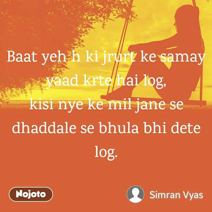 Baat yeh h ki jrurt ke samay yaad krte hai log, kisi nye ke mil jane se dhaddale se bhula bhi dete log.