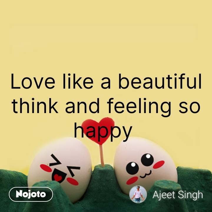 Love like a beautiful think and feeling so happy | Nojoto