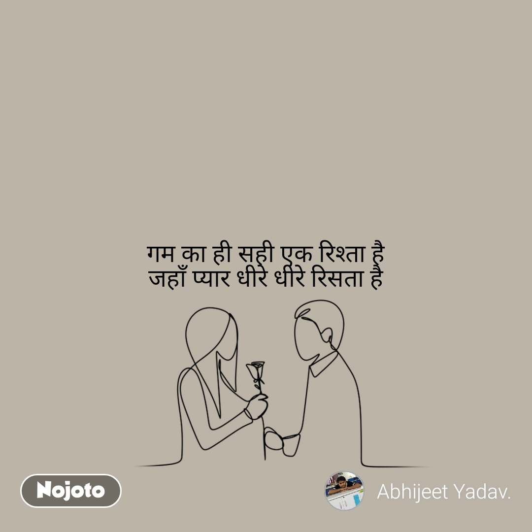 गम का ही सही एक रिश्ता है जहाँ प्यार धीरे धीरे रिसता है