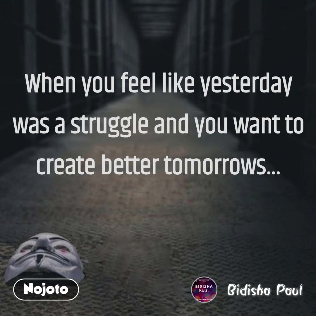 When you feel like yesterday was a struggle and you want to create better tomorrows…