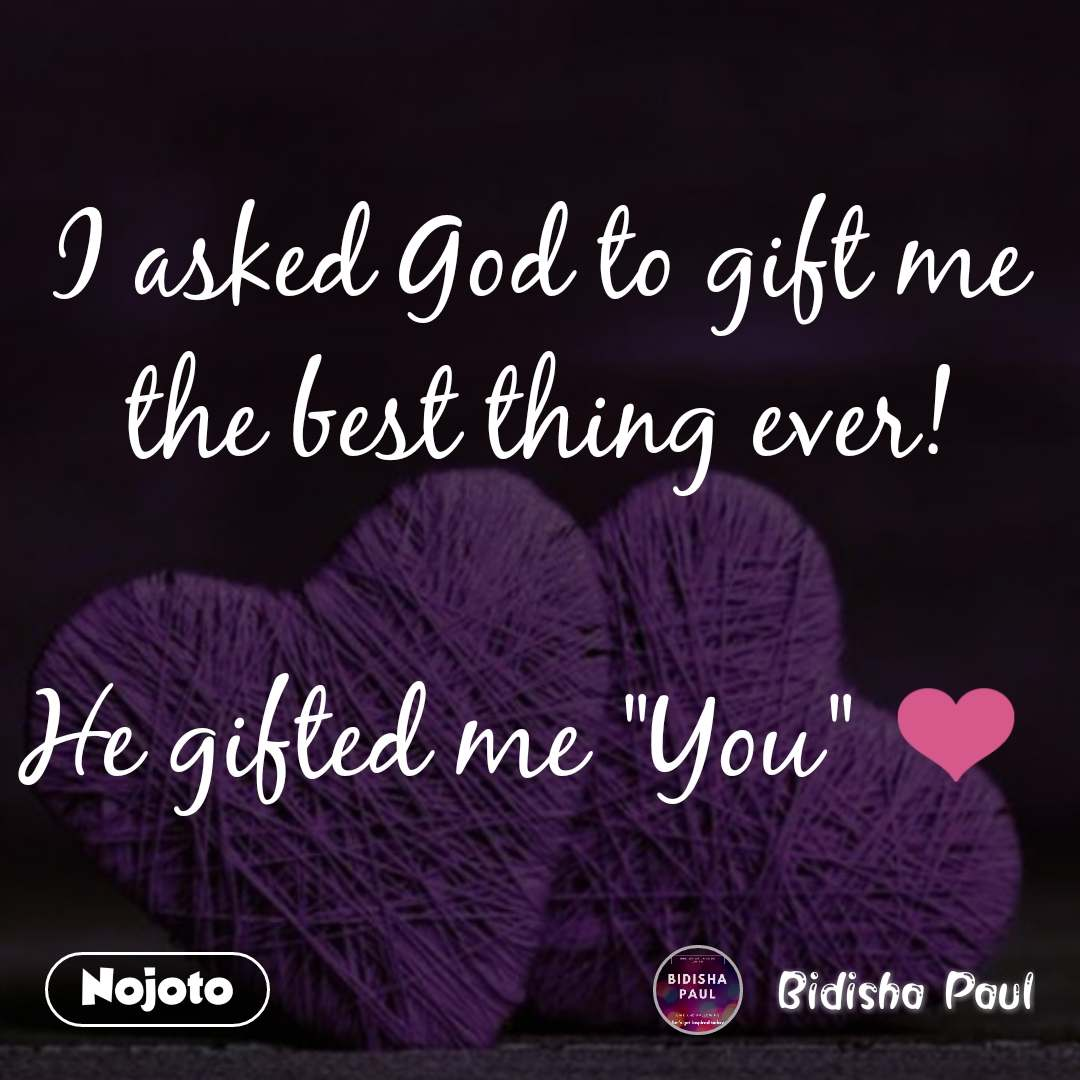 """I asked God to gift me the best thing ever!  He gifted me """"You"""" ❤️"""