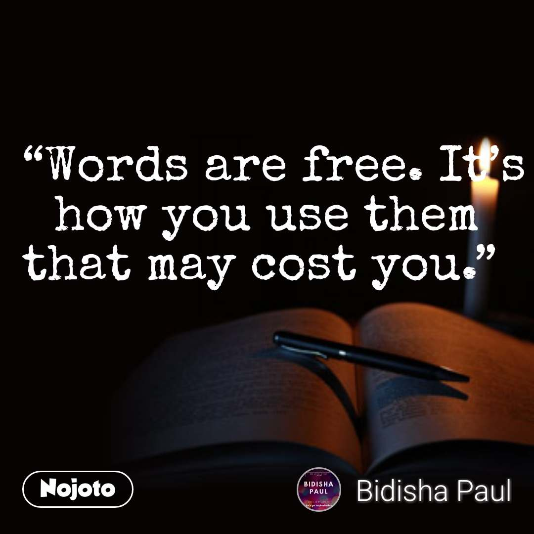 """""""Words are free. It's how you use them that may cost you."""""""