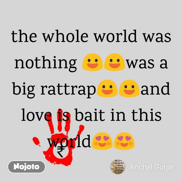 the whole world was nothing 😃😃was a big rattrap😃😃a | Nojoto