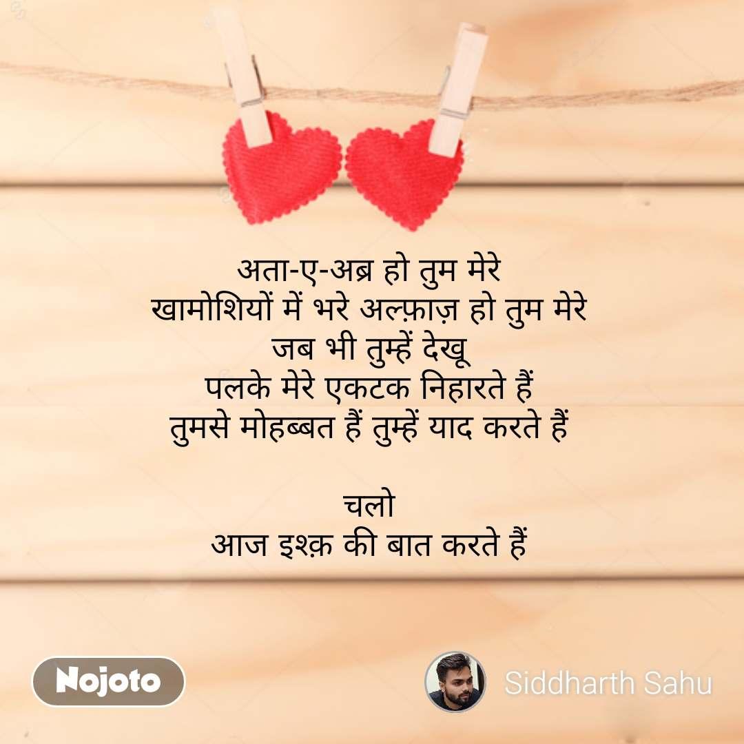 अता-ए-अब्र हो तुम मेरे खामोशियों में भरे अल्फ़ाज़ हो तुम मेरे जब भी तुम्हें देखू पलके मेरे एकटक निहारते हैं तुमसे मोहब्बत हैं तुम्हें याद करते हैं  चलो आज इश्क़ की बात करते हैं  #NojotoQuote