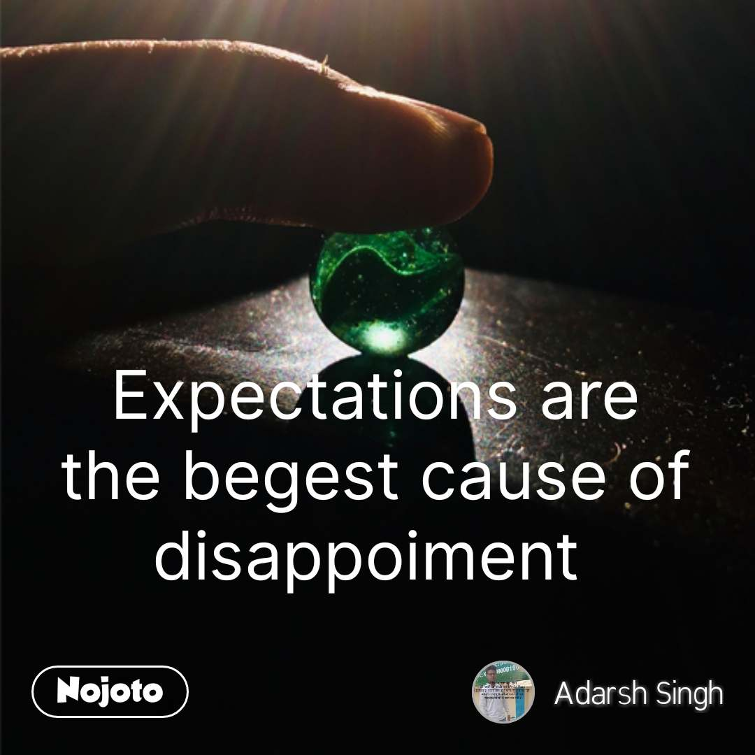 Expectations are the begest cause of disappoiment  #NojotoQuote