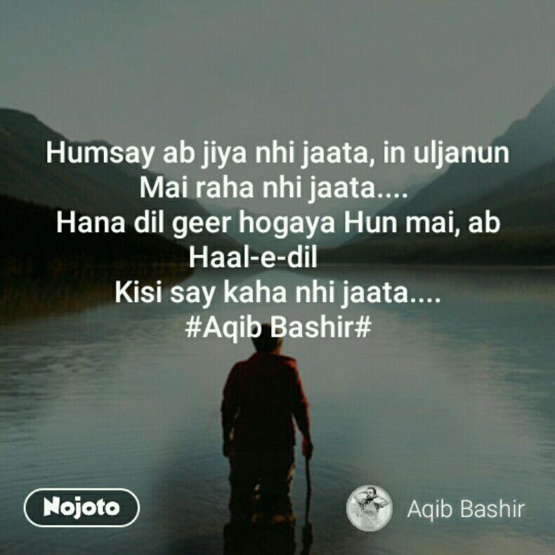 Humsay ab jiya nhi jaata, in uljanun Mai raha nhi jaata....  Hana dil geer hogaya Hun mai, ab Haal-e-dil        Kisi say kaha nhi jaata....                  #Aqib Bashir#