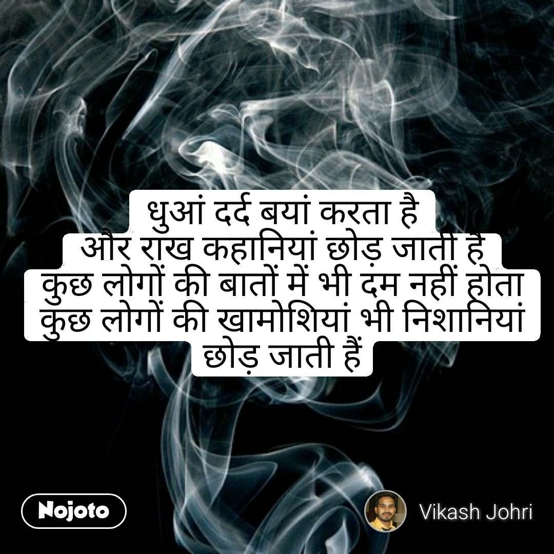 धुआं दर्द बयां करता है और राख कहानियां छोड़ जाती है कुछ लोगों की बातों में भी दम नहीं होता कुछ लोगों की खामोशियां भी निशानियां छोड़ जाती हैं