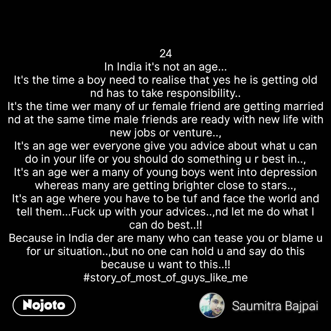 24 In India it's not an age... It's the time a boy need to realise that yes he is getting old nd has to take responsibility.. It's the time wer many of ur female friend are getting married nd at the same time male friends are ready with new life with new jobs or venture.., It's an age wer everyone give you advice about what u can do in your life or you should do something u r best in.., It's an age wer a many of young boys went into depression whereas many are getting brighter close to stars.., It's an age where you have to be tuf and face the world and tell them...Fuck up with your advices..,nd let me do what I can do best..!! Because in India der are many who can tease you or blame u for ur situation..,but no one can hold u and say do this because u want to this..!! #story_of_most_of_guys_like_me #NojotoQuote