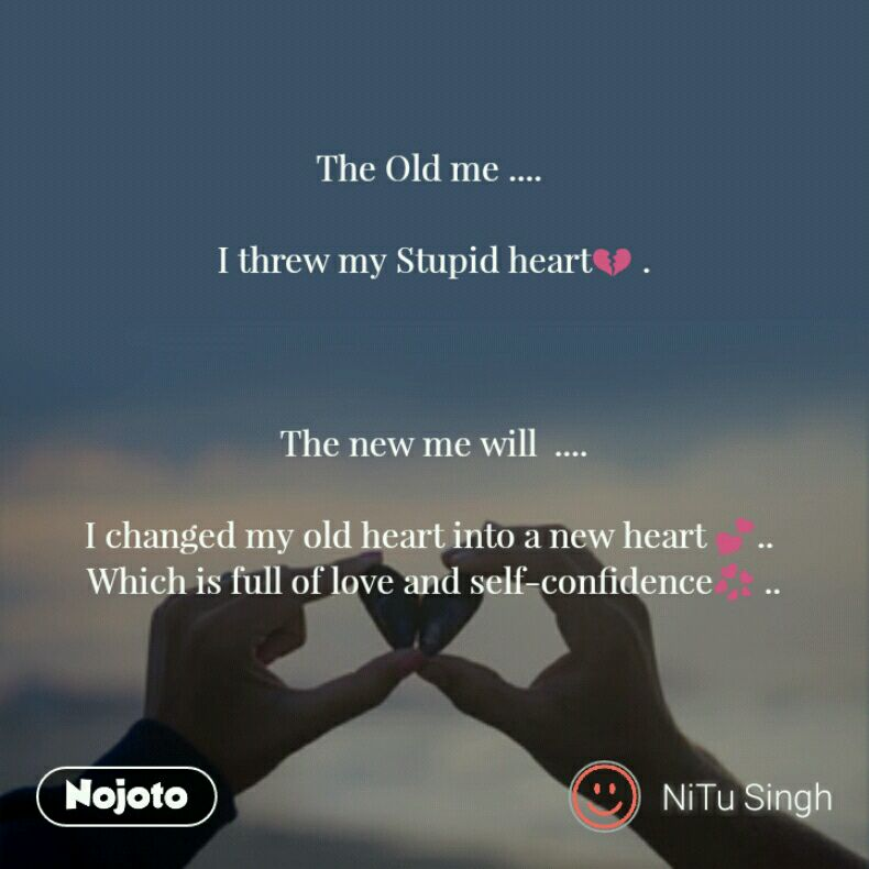 The Old Me I Threw My Stupid Heart The New Me Will I
