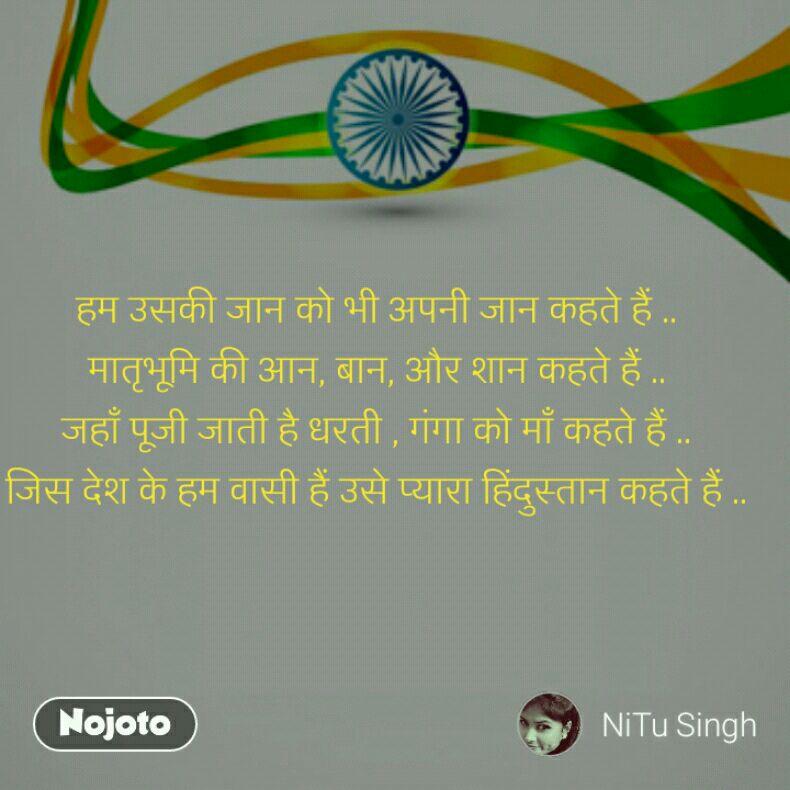 हम उसकी जान को भी अपनी जान कहते हैं .. मातृभूमि की आन, बान, और शान कहते हैं .. जहाँ पूजी जाती है धरती , गंगा को माँ कहते हैं .. जिस देश के हम वासी हैं उसे प्यारा हिंदुस्तान कहते हैं ..