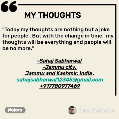 """Best English quotes                    MY THOUGHTS  """"Today my thoughts are nothing but a joke for people , But with the change in time, my thoughts will be everything and people will be no more.""""  -Sahaj Sabharwal -Jammu city, Jammu and Kashmir, India . sahajsabharwal12345@gmail.com +917780977469    #NojotoQuote"""