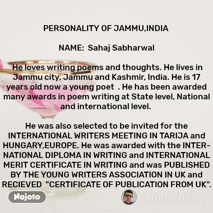 "PERSONALITY OF JAMMU,INDIA   NAME:  Sahaj Sabharwal   He loves writing poems and thoughts. He lives in Jammu city, Jammu and Kashmir, India. He is 17 years old now a young poet  . He has been awarded many awards in poem writing at State level, National and international level.   He was also selected to be invited for the INTERNATIONAL WRITERS MEETING IN TARIJA and HUNGARY,EUROPE. He was awarded with the INTERNATIONAL DIPLOMA IN WRITING and INTERNATIONAL MERIT CERTIFICATE IN WRITING and was PUBLISHED BY THE YOUNG WRITERS ASSOCIATION IN UK and RECIEVED  ""CERTIFICATE OF PUBLICATION FROM UK""."