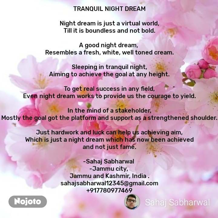 TRANQUIL NIGHT DREAM  Night dream is just a virtual world, Till it is boundless and not bold.  A good night dream,  Resembles a fresh, white, well toned cream.  Sleeping in tranquil night, Aiming to achieve the goal at any height.  To get real success in any field, Even night dream works to provide us the courage to yield.  In the mind of a stakeholder, Mostly the goal got the platform and support as a strengthened shoulder.  Just hardwork and luck can help us achieving aim, Which is just a night dream which has now been achieved and not just fame.  -Sahaj Sabharwal  -Jammu city,  Jammu and Kashmir, India . sahajsabharwal12345@gmail.com +917780977469