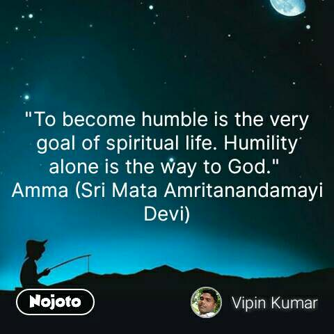 """To become humble is the very goal of spiritual life. Humility alone is the way to God.""  Amma (Sri Mata Amritanandamayi Devi) #NojotoQuote"