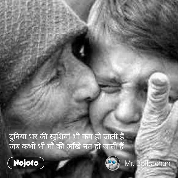 दुनिया भर की खुशियां भी कम हो जाती हैं जब कभी भी माँ की आँखे नम हो जाती हैं #NojotoQuote