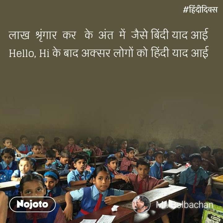 हिंदी दिवस  लाख  श्रृंगार  कर   के  अंत  में  जैसे बिंदी याद आई Hello, Hi के बाद अक्सर लोगों को हिंदी याद आई