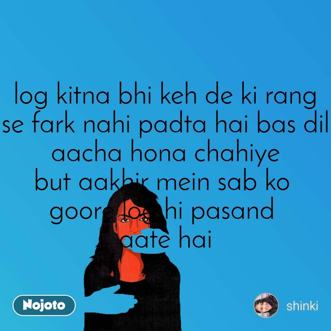 log kitna bhi keh de ki rang se fark nahi padta hai bas dil aacha hona chahiye but aakhir mein sab ko  goore log hi pasand  aate hai