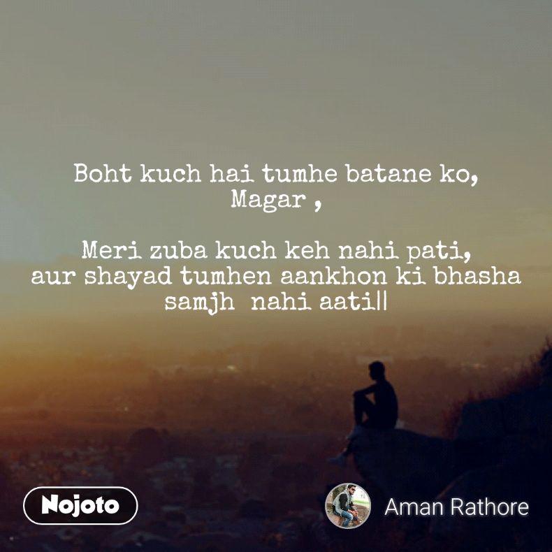 Boht kuch hai tumhe batane ko, Magar ,  Meri zuba kuch keh nahi pati, aur shayad tumhen aankhon ki bhasha samjh  nahi aati||