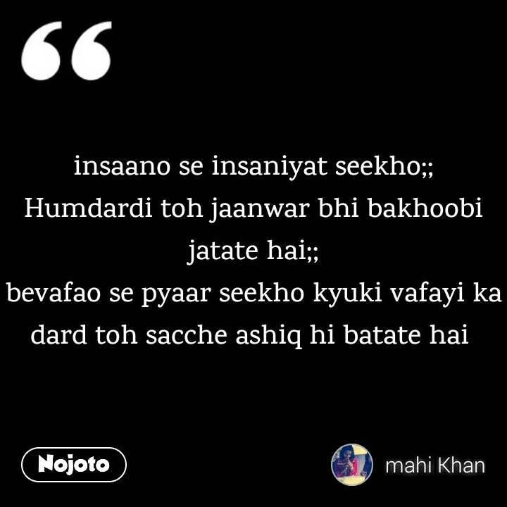 insaano se insaniyat seekho;; Humdardi toh jaanwar bhi bakhoobi jatate hai;; bevafao se pyaar seekho kyuki vafayi ka dard toh sacche ashiq hi batate hai