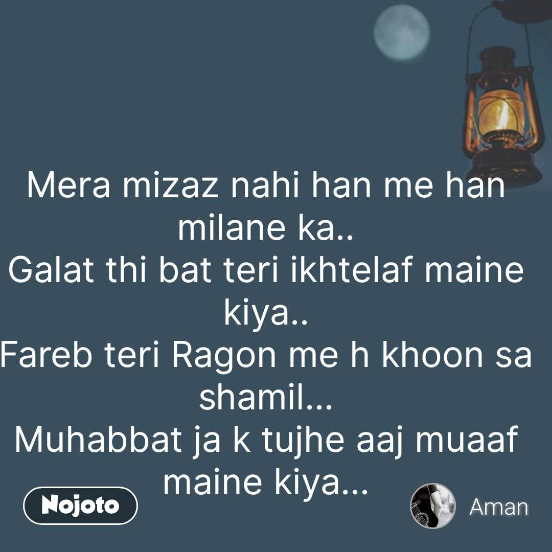 Mera mizaz nahi han me han milane ka.. Galat thi bat teri ikhtelaf maine kiya.. Fareb teri Ragon me h khoon sa shamil... Muhabbat ja k tujhe aaj muaaf maine kiya... #NojotoQuote