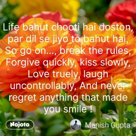 Life bahut chooti hai doston, par dil se jiyo to bahut hai, So go on..., break the rules, Forgive quickly, kiss slowly, Love truely, laugh uncontrollably, And never regret anything that made you smile ! #NojotoQuote