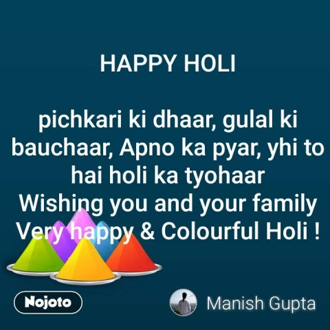 HAPPY HOLI  pichkari ki dhaar, gulal ki bauchaar, Apno ka pyar, yhi to hai holi ka tyohaar Wishing you and your family Very happy & Colourful Holi ! #NojotoQuote