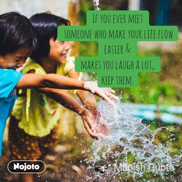 If you ever meet  someone who make your life flow easier & makes you laugh a lot, keep them.
