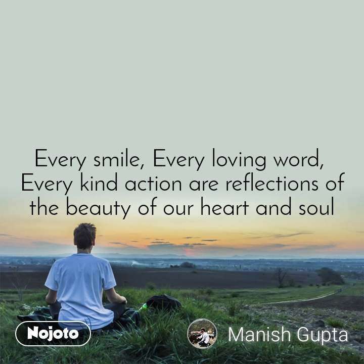 Every smile, Every loving word,  Every kind action are reflections of the beauty of our heart and soul