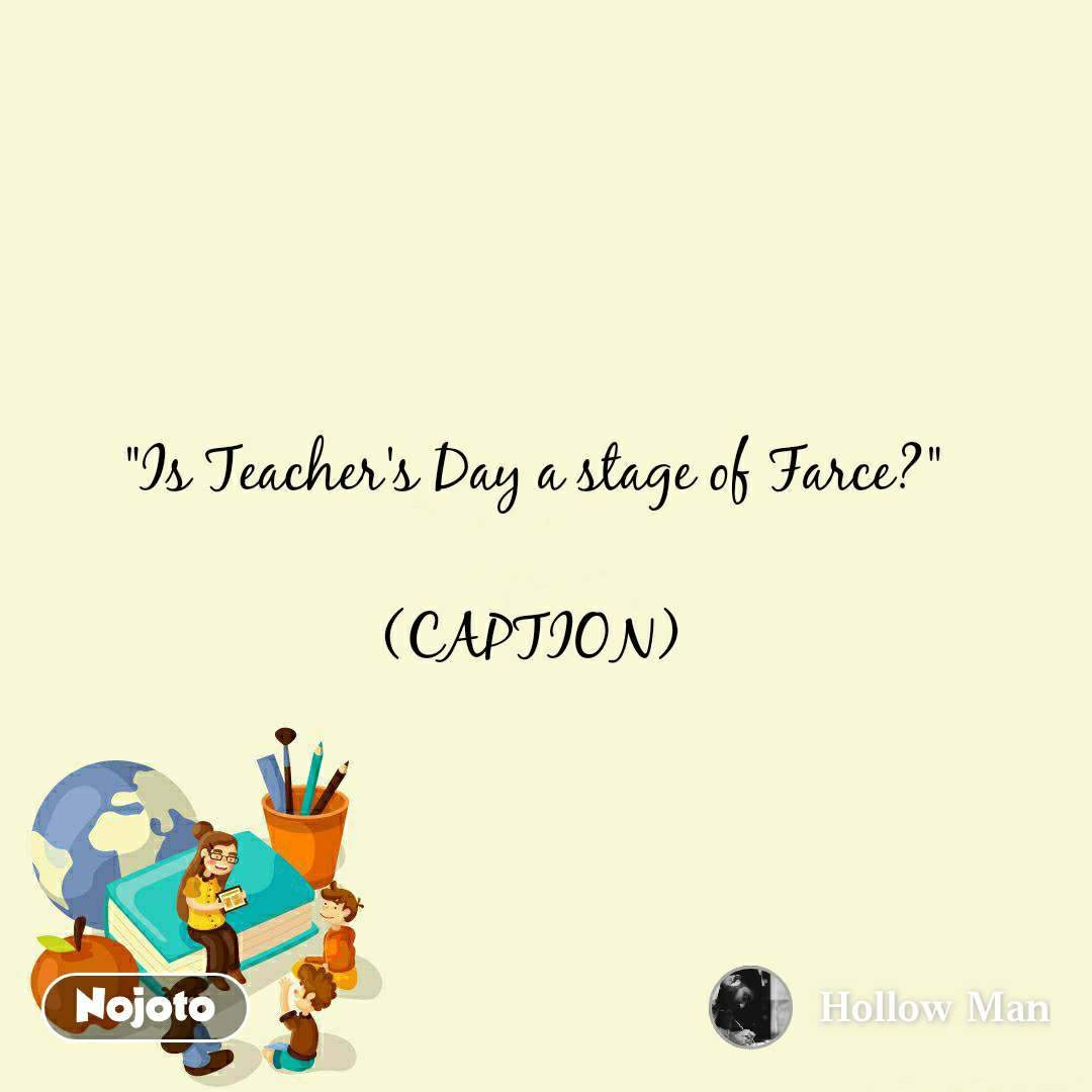 """""""Is Teacher's Day a stage of Farce?""""  (CAPTION)"""
