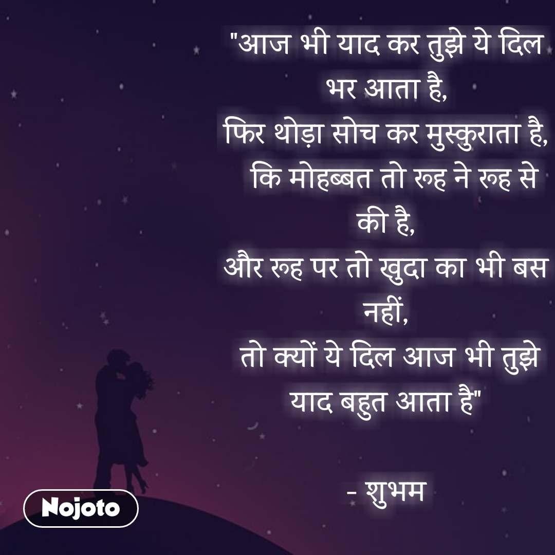 """""""आज भी याद कर तुझे ये दिल भर आता है, फिर थोड़ा सोच कर मुस्कुराता है,   कि मोहब्बत तो रूह ने रूह से की है, और रूह पर तो खुदा का भी बस नहीं,  तो क्यों ये दिल आज भी तुझे याद बहुत आता है""""  - शुभम  #NojotoQuote"""