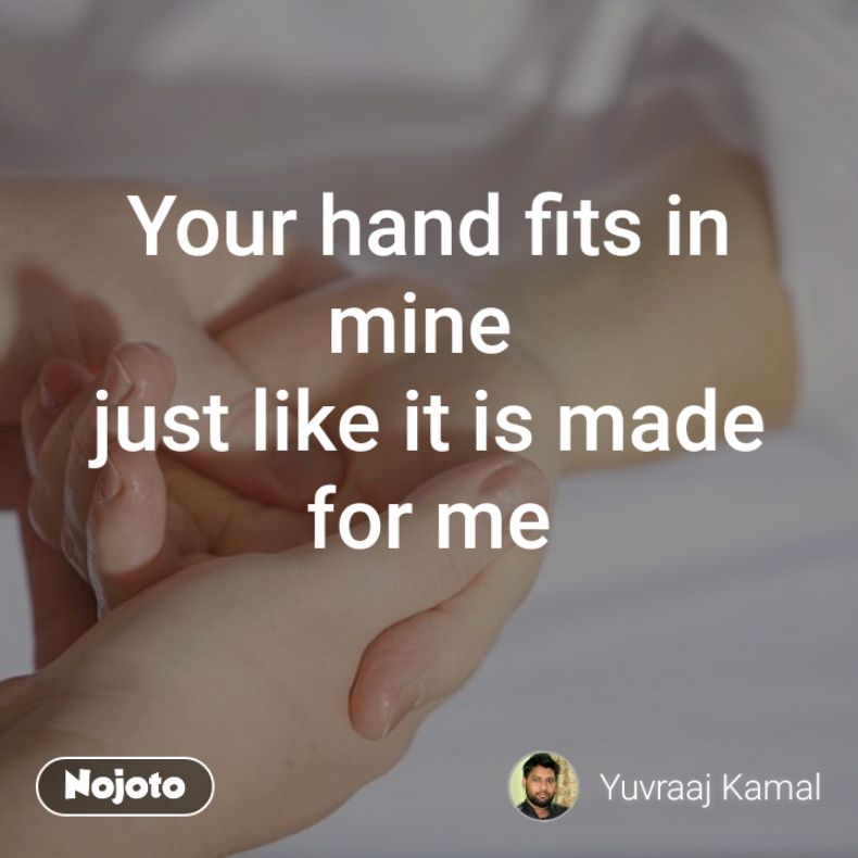Your hand fits in mine  just like it is made for me