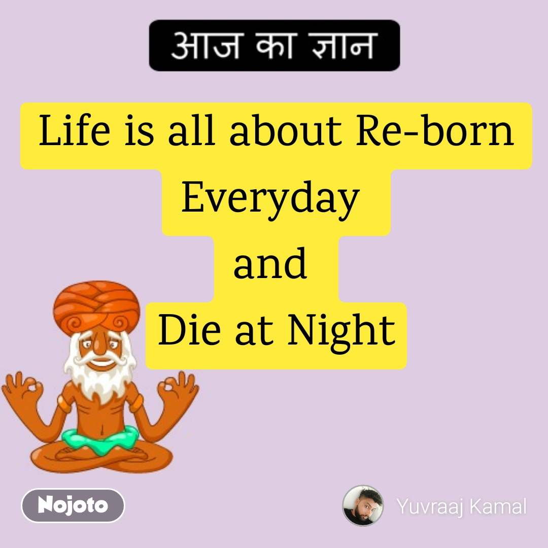 Life is all about Re-born Everyday  and  Die at Night